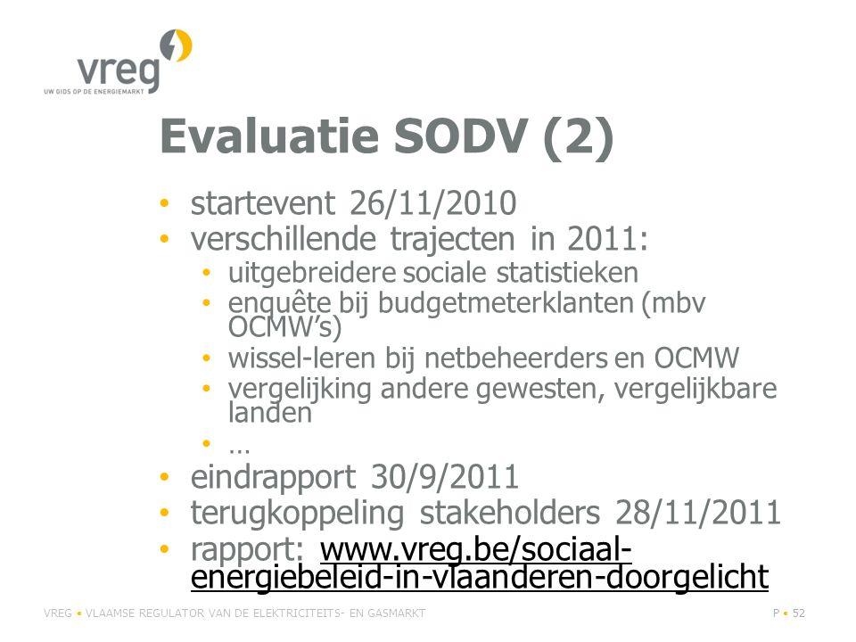 Evaluatie SODV (2) • startevent 26/11/2010 • verschillende trajecten in 2011: • uitgebreidere sociale statistieken • enquête bij budgetmeterklanten (mbv OCMW's) • wissel-leren bij netbeheerders en OCMW • vergelijking andere gewesten, vergelijkbare landen • … • eindrapport 30/9/2011 • terugkoppeling stakeholders 28/11/2011 • rapport: www.vreg.be/sociaal- energiebeleid-in-vlaanderen-doorgelichtwww.vreg.be/sociaal- energiebeleid-in-vlaanderen-doorgelicht VREG • VLAAMSE REGULATOR VAN DE ELEKTRICITEITS- EN GASMARKTP • 52