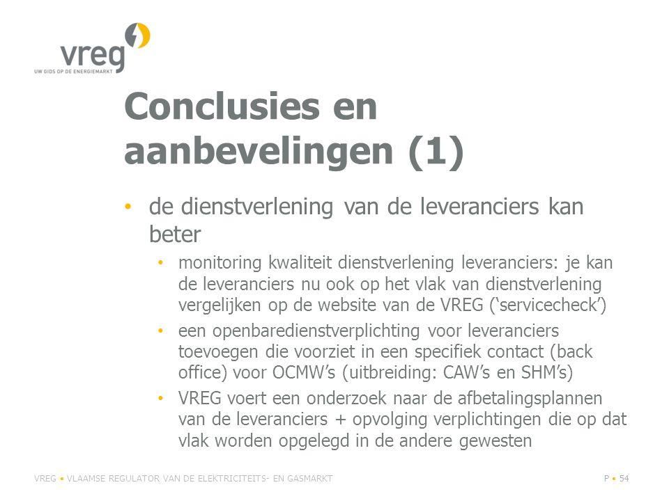 Conclusies en aanbevelingen (1) • de dienstverlening van de leveranciers kan beter • monitoring kwaliteit dienstverlening leveranciers: je kan de leveranciers nu ook op het vlak van dienstverlening vergelijken op de website van de VREG ('servicecheck') • een openbaredienstverplichting voor leveranciers toevoegen die voorziet in een specifiek contact (back office) voor OCMW's (uitbreiding: CAW's en SHM's) • VREG voert een onderzoek naar de afbetalingsplannen van de leveranciers + opvolging verplichtingen die op dat vlak worden opgelegd in de andere gewesten VREG • VLAAMSE REGULATOR VAN DE ELEKTRICITEITS- EN GASMARKTP • 54