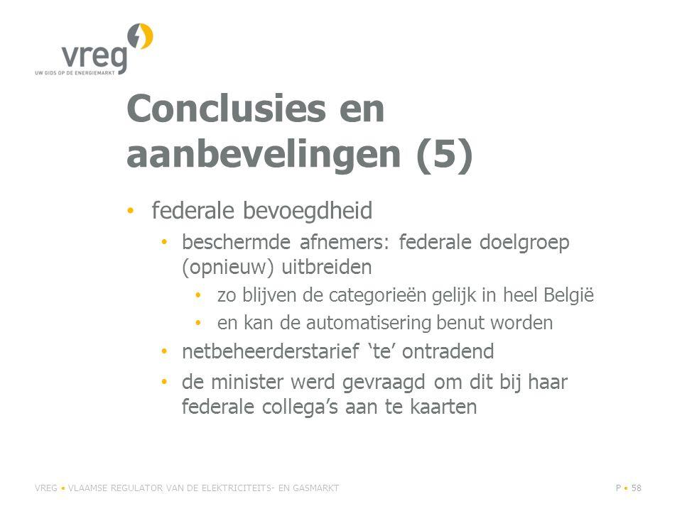 Conclusies en aanbevelingen (5) • federale bevoegdheid • beschermde afnemers: federale doelgroep (opnieuw) uitbreiden • zo blijven de categorieën gelijk in heel België • en kan de automatisering benut worden • netbeheerderstarief 'te' ontradend • de minister werd gevraagd om dit bij haar federale collega's aan te kaarten VREG • VLAAMSE REGULATOR VAN DE ELEKTRICITEITS- EN GASMARKTP • 58
