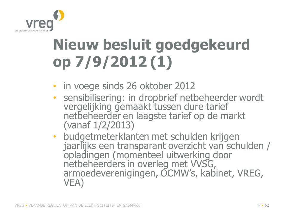 Nieuw besluit goedgekeurd op 7/9/2012 (1) • in voege sinds 26 oktober 2012 • sensibilisering: in dropbrief netbeheerder wordt vergelijking gemaakt tussen dure tarief netbeheerder en laagste tarief op de markt (vanaf 1/2/2013) • budgetmeterklanten met schulden krijgen jaarlijks een transparant overzicht van schulden / opladingen (momenteel uitwerking door netbeheerders in overleg met VVSG, armoedeverenigingen, OCMW's, kabinet, VREG, VEA) VREG • VLAAMSE REGULATOR VAN DE ELEKTRICITEITS- EN GASMARKTP • 62