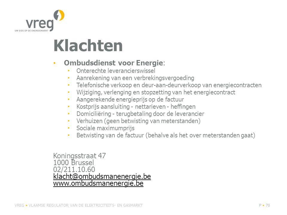 Klachten • Ombudsdienst voor Energie: • Onterechte leverancierswissel • Aanrekening van een verbrekingsvergoeding • Telefonische verkoop en deur-aan-deurverkoop van energiecontracten • Wijziging, verlenging en stopzetting van het energiecontract • Aangerekende energieprijs op de factuur • Kostprijs aansluiting - nettarieven - heffingen • Domiciliëring - terugbetaling door de leverancier • Verhuizen (geen betwisting van meterstanden) • Sociale maximumprijs • Betwisting van de factuur (behalve als het over meterstanden gaat) Koningsstraat 47 1000 Brussel 02/211.10.60 klacht@ombudsmanenergie.be www.ombudsmanenergie.be klacht@ombudsmanenergie.be www.ombudsmanenergie.be VREG • VLAAMSE REGULATOR VAN DE ELEKTRICITEITS- EN GASMARKTP • 70