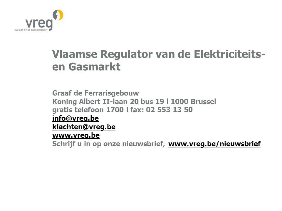 Vlaamse Regulator van de Elektriciteits- en Gasmarkt Graaf de Ferrarisgebouw Koning Albert II-laan 20 bus 19 l 1000 Brussel gratis telefoon 1700 l fax: 02 553 13 50 info@vreg.be klachten@vreg.be www.vreg.be Schrijf u in op onze nieuwsbrief, www.vreg.be/nieuwsbrief info@vreg.be klachten@vreg.be www.vreg.bewww.vreg.be/nieuwsbrief