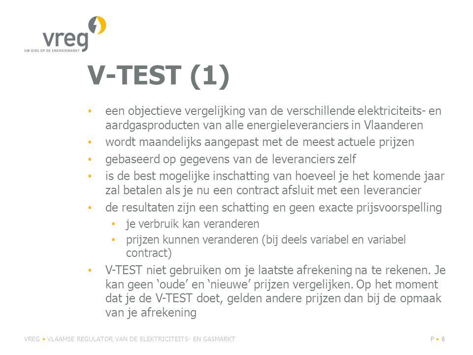 V-TEST (1) • een objectieve vergelijking van de verschillende elektriciteits- en aardgasproducten van alle energieleveranciers in Vlaanderen • wordt maandelijks aangepast met de meest actuele prijzen • gebaseerd op gegevens van de leveranciers zelf • is de best mogelijke inschatting van hoeveel je het komende jaar zal betalen als je nu een contract afsluit met een leverancier • de resultaten zijn een schatting en geen exacte prijsvoorspelling • je verbruik kan veranderen • prijzen kunnen veranderen (bij deels variabel en variabel contract) • V-TEST niet gebruiken om je laatste afrekening na te rekenen.