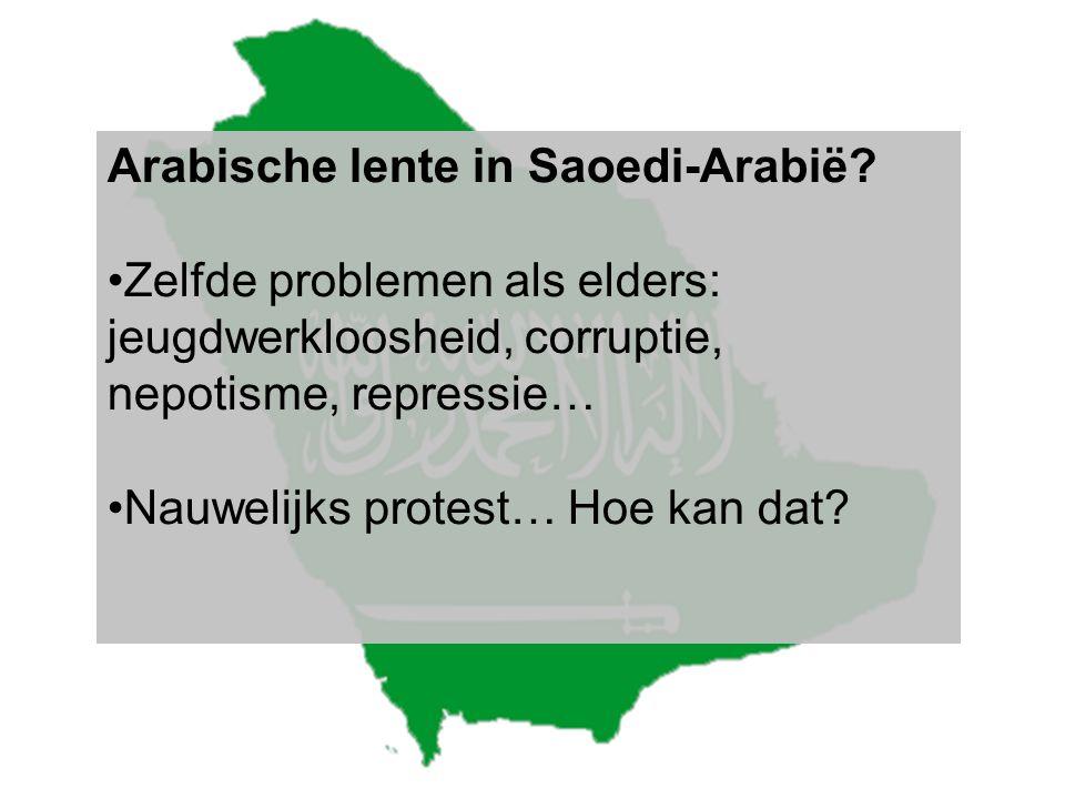Arabische lente in Saoedi-Arabië? •Zelfde problemen als elders: jeugdwerkloosheid, corruptie, nepotisme, repressie… •Nauwelijks protest… Hoe kan dat?