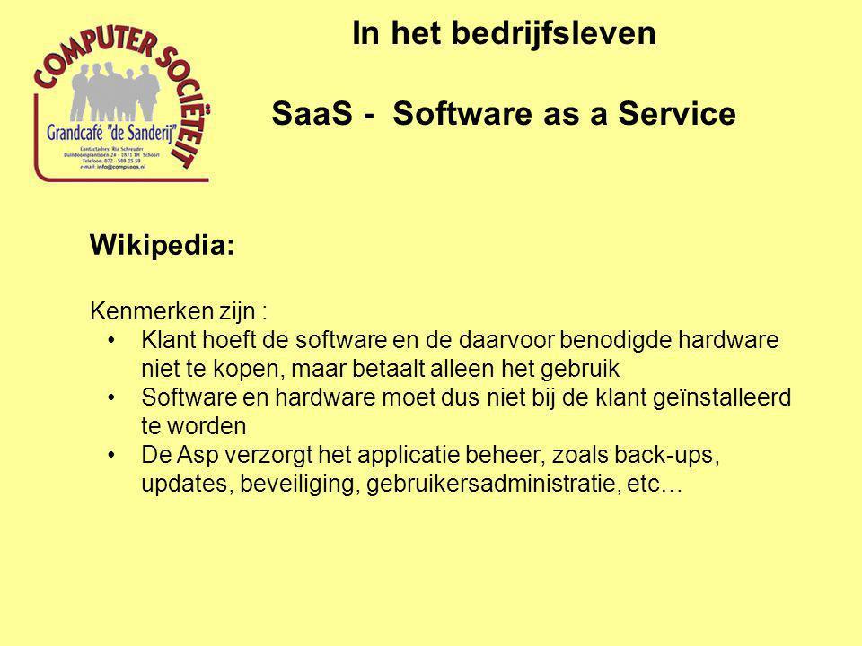 In het bedrijfsleven SaaS - Software as a Service Wikipedia: Kenmerken zijn : •Klant hoeft de software en de daarvoor benodigde hardware niet te kopen, maar betaalt alleen het gebruik •Software en hardware moet dus niet bij de klant geïnstalleerd te worden •De Asp verzorgt het applicatie beheer, zoals back-ups, updates, beveiliging, gebruikersadministratie, etc…