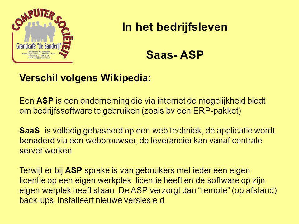 In het bedrijfsleven Saas- ASP Verschil volgens Wikipedia: Een ASP is een onderneming die via internet de mogelijkheid biedt om bedrijfssoftware te gebruiken (zoals bv een ERP-pakket) SaaS is volledig gebaseerd op een web techniek, de applicatie wordt benaderd via een webbrouwser, de leverancier kan vanaf centrale server werken Terwijl er bij ASP sprake is van gebruikers met ieder een eigen licentie op een eigen werkplek.