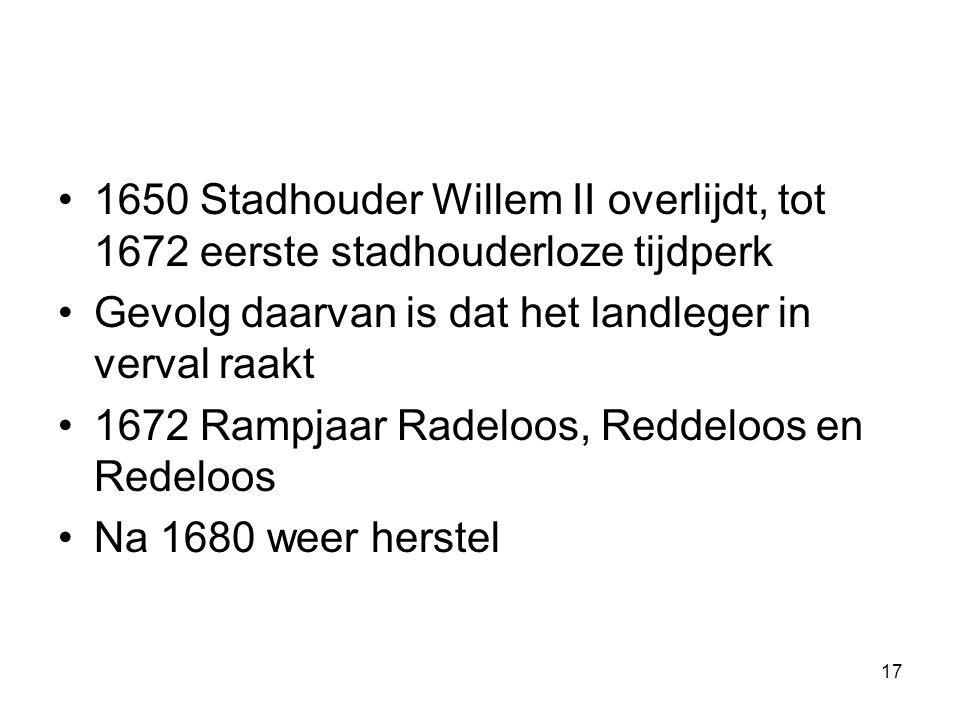 •1650 Stadhouder Willem II overlijdt, tot 1672 eerste stadhouderloze tijdperk •Gevolg daarvan is dat het landleger in verval raakt •1672 Rampjaar Rade