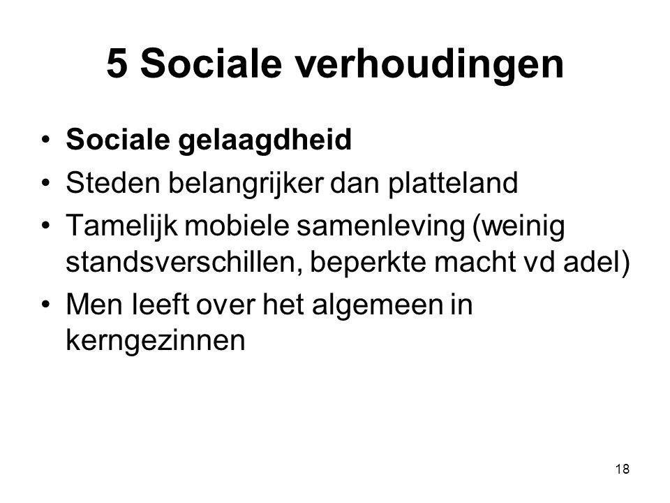 5 Sociale verhoudingen •Sociale gelaagdheid •Steden belangrijker dan platteland •Tamelijk mobiele samenleving (weinig standsverschillen, beperkte mach