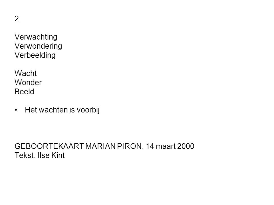 2 Verwachting Verwondering Verbeelding Wacht Wonder Beeld •Het wachten is voorbij GEBOORTEKAART MARIAN PIRON, 14 maart 2000 Tekst: Ilse Kint
