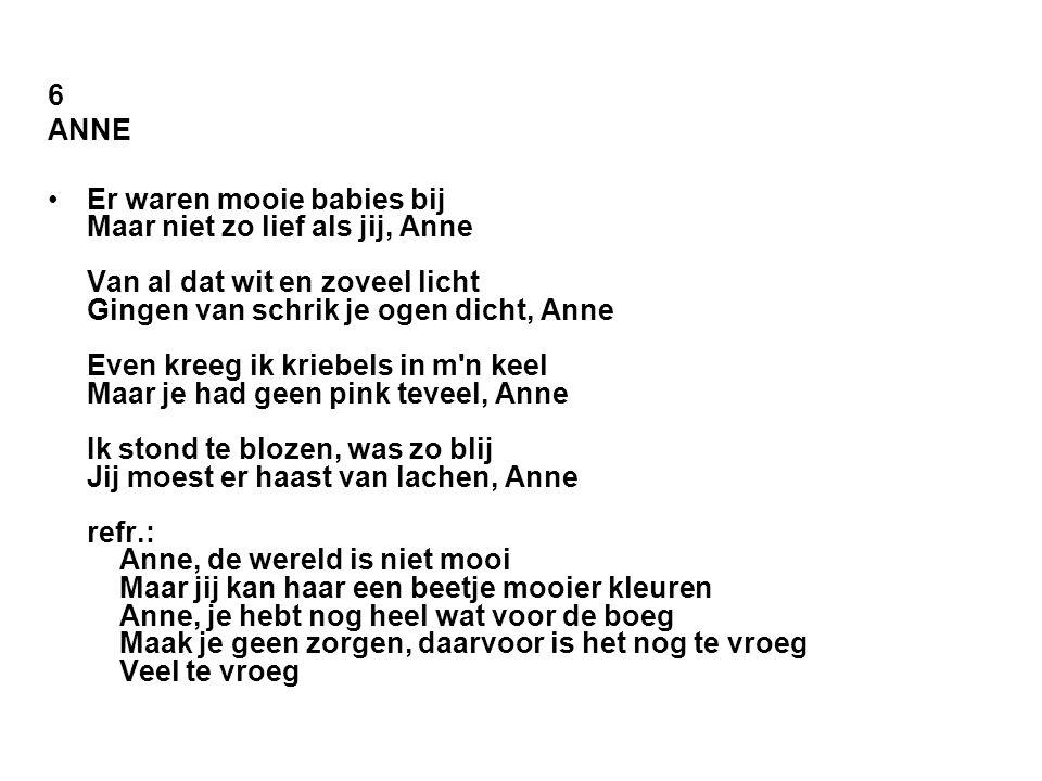 6 ANNE •Er waren mooie babies bij Maar niet zo lief als jij, Anne Van al dat wit en zoveel licht Gingen van schrik je ogen dicht, Anne Even kreeg ik k