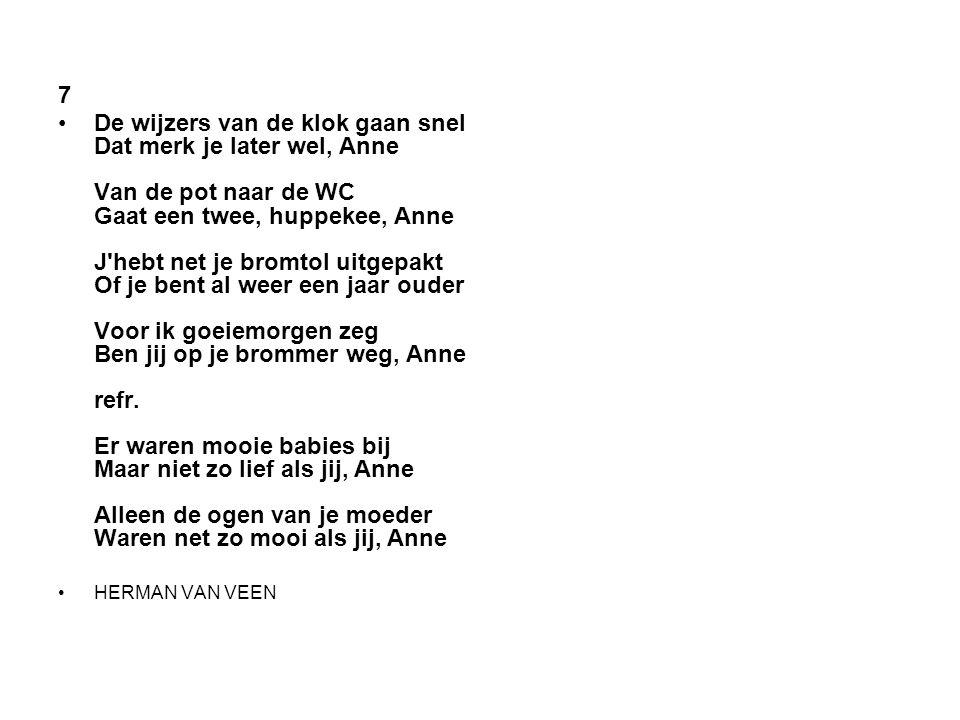 7 •De wijzers van de klok gaan snel Dat merk je later wel, Anne Van de pot naar de WC Gaat een twee, huppekee, Anne J'hebt net je bromtol uitgepakt Of