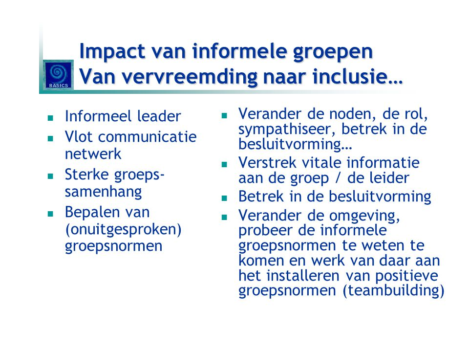 Impact van informele groepen Van vervreemding naar inclusie…  Informeel leader  Vlot communicatie netwerk  Sterke groeps- samenhang  Bepalen van (