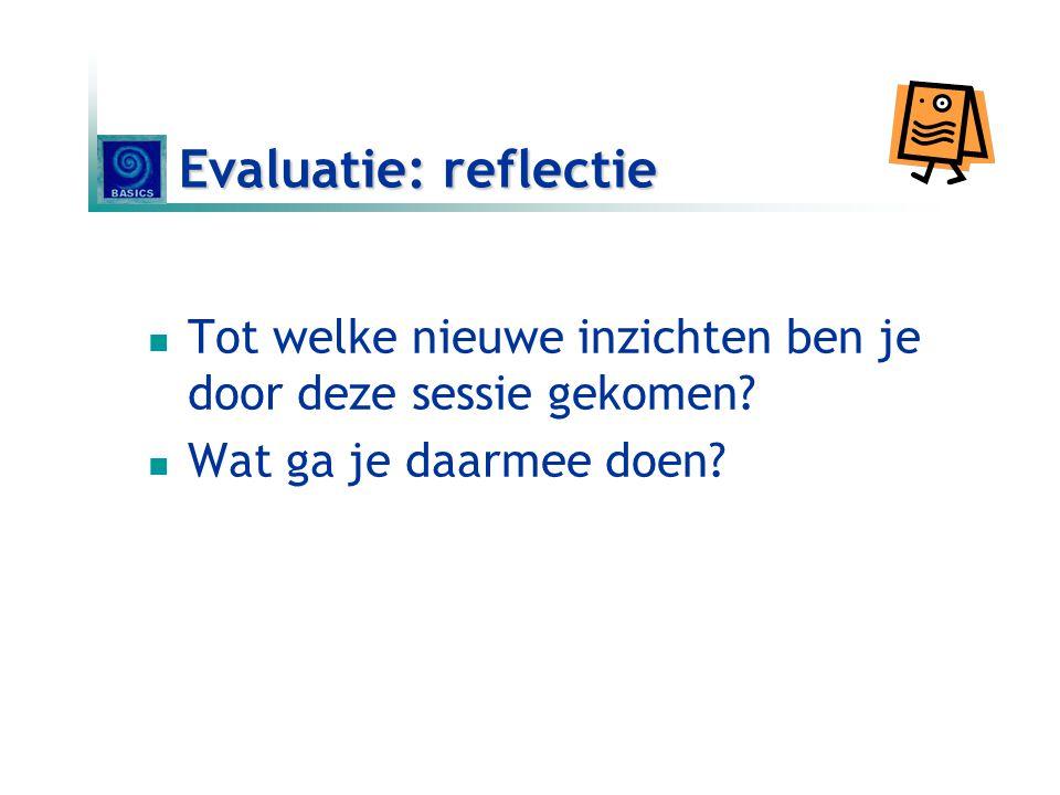 Evaluatie: reflectie  Tot welke nieuwe inzichten ben je door deze sessie gekomen?  Wat ga je daarmee doen?