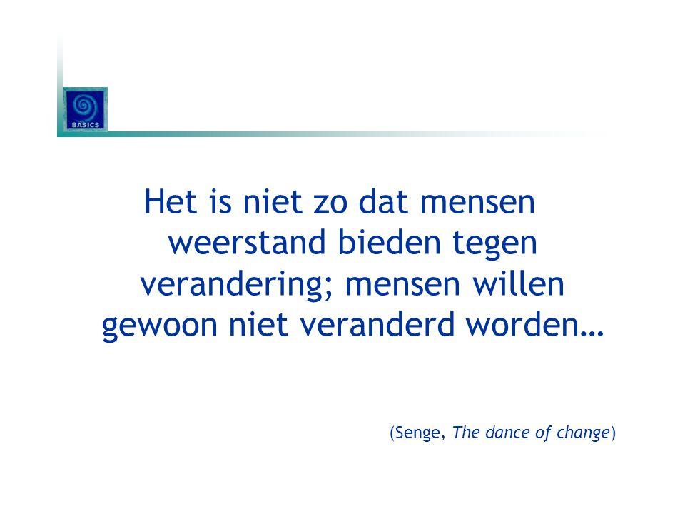 Het is niet zo dat mensen weerstand bieden tegen verandering; mensen willen gewoon niet veranderd worden… (Senge, The dance of change)