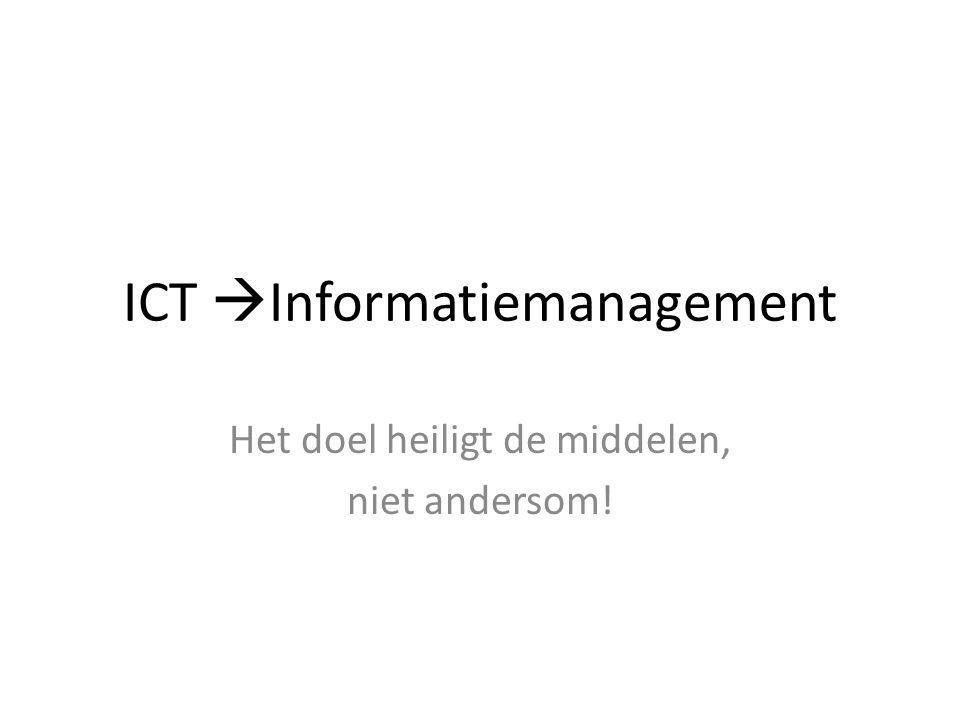 ICT  Informatiemanagement Het doel heiligt de middelen, niet andersom!