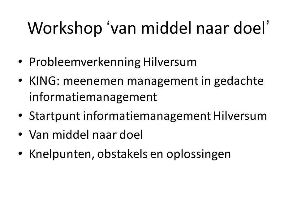 Workshop 'van middel naar doel' • Probleemverkenning Hilversum • KING: meenemen management in gedachte informatiemanagement • Startpunt informatiemana