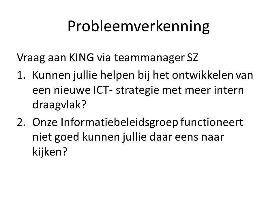 Probleemverkenning Vraag aan KING via teammanager SZ 1.Kunnen jullie helpen bij het ontwikkelen van een nieuwe ICT- strategie met meer intern draagvla