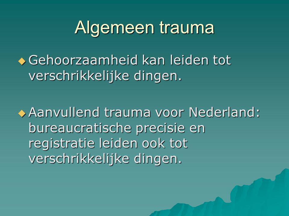 Algemeen trauma  Gehoorzaamheid kan leiden tot verschrikkelijke dingen.  Aanvullend trauma voor Nederland: bureaucratische precisie en registratie l