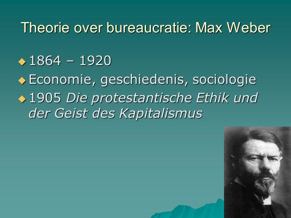 Theorie over bureaucratie: Max Weber  1864 – 1920  Economie, geschiedenis, sociologie  1905 Die protestantische Ethik und der Geist des Kapitalismu