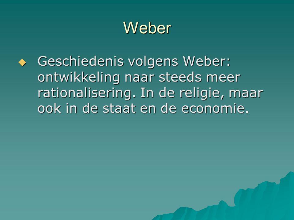 Weber  Geschiedenis volgens Weber: ontwikkeling naar steeds meer rationalisering. In de religie, maar ook in de staat en de economie.
