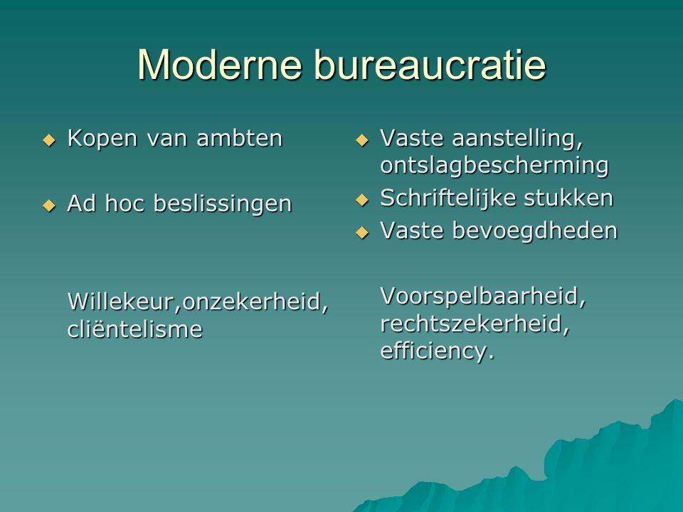 Moderne bureaucratie  Kopen van ambten  Ad hoc beslissingen Willekeur,onzekerheid, cliëntelisme  Vaste aanstelling, ontslagbescherming  Schrifteli