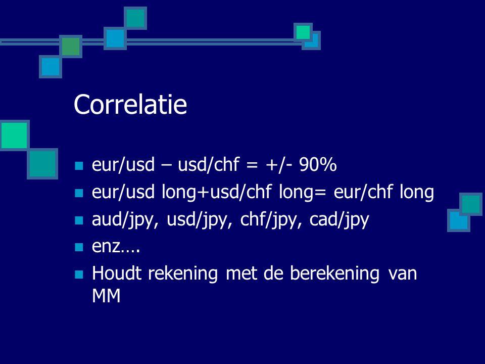 Correlatie  eur/usd – usd/chf = +/- 90%  eur/usd long+usd/chf long= eur/chf long  aud/jpy, usd/jpy, chf/jpy, cad/jpy  enz….  Houdt rekening met d
