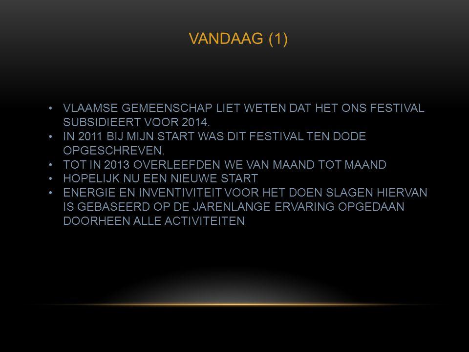 VANDAAG (1) •VLAAMSE GEMEENSCHAP LIET WETEN DAT HET ONS FESTIVAL SUBSIDIEERT VOOR 2014. •IN 2011 BIJ MIJN START WAS DIT FESTIVAL TEN DODE OPGESCHREVEN