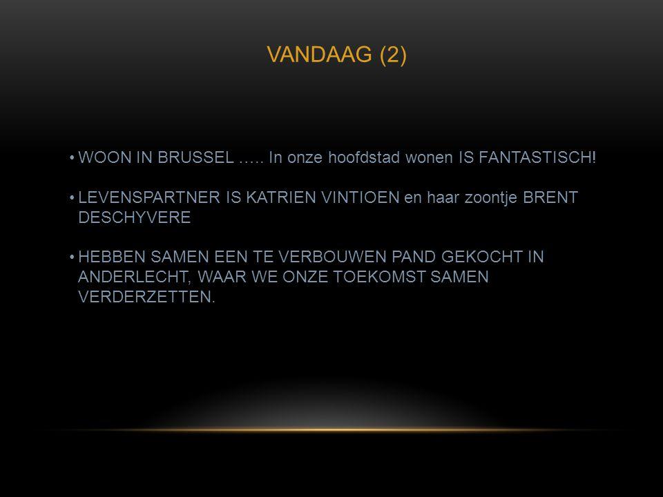 VANDAAG (2) •WOON IN BRUSSEL ….. In onze hoofdstad wonen IS FANTASTISCH! •LEVENSPARTNER IS KATRIEN VINTIOEN en haar zoontje BRENT DESCHYVERE •HEBBEN S