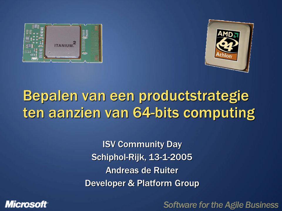 Bepalen van een productstrategie ten aanzien van 64-bits computing ISV Community Day Schiphol-Rijk, 13-1-2005 Andreas de Ruiter Developer & Platform Group