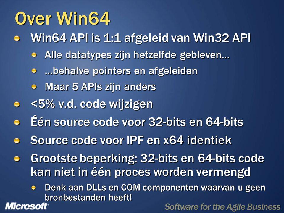 Over Win64 Win64 API is 1:1 afgeleid van Win32 API Alle datatypes zijn hetzelfde gebleven… …behalve pointers en afgeleiden Maar 5 APIs zijn anders <5% v.d.