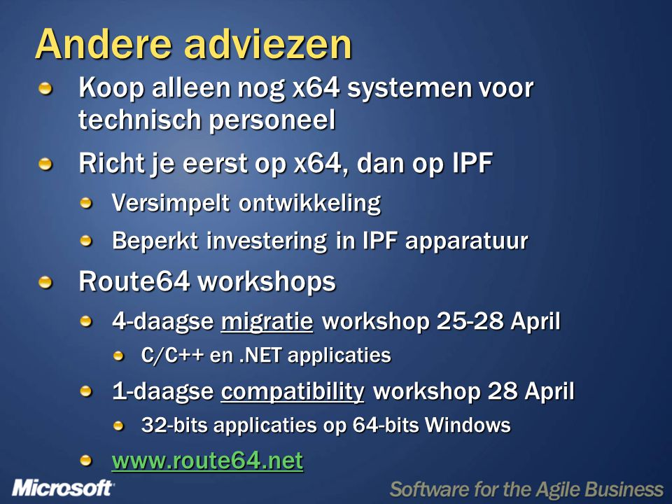 Andere adviezen Koop alleen nog x64 systemen voor technisch personeel Richt je eerst op x64, dan op IPF Versimpelt ontwikkeling Beperkt investering in IPF apparatuur Route64 workshops 4-daagse migratie workshop 25-28 April C/C++ en.NET applicaties 1-daagse compatibility workshop 28 April 32-bits applicaties op 64-bits Windows www.route64.net