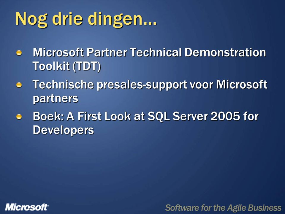 Nog drie dingen… Microsoft Partner Technical Demonstration Toolkit (TDT) Technische presales-support voor Microsoft partners Boek: A First Look at SQL Server 2005 for Developers