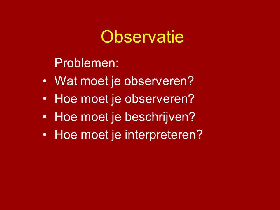 Observatie Problemen: •Wat moet je observeren? •Hoe moet je observeren? •Hoe moet je beschrijven? •Hoe moet je interpreteren?