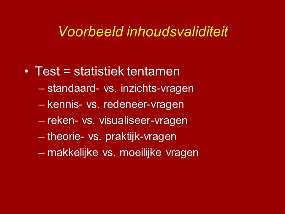 Voorbeeld inhoudsvaliditeit •Test = statistiek tentamen –standaard- vs. inzichts-vragen –kennis- vs. redeneer-vragen –reken- vs. visualiseer-vragen –t
