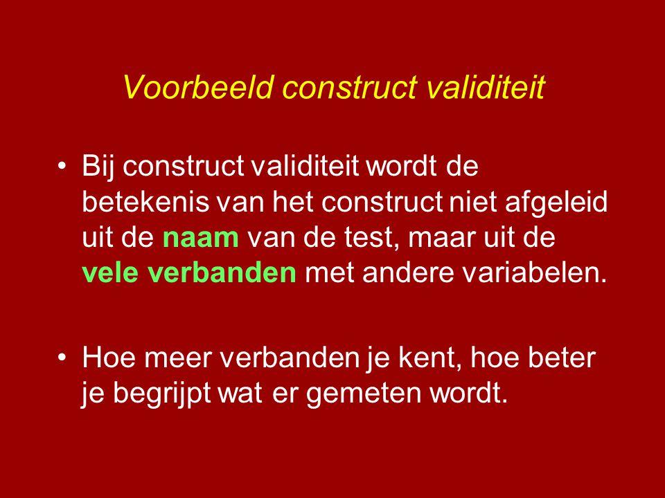 •Bij construct validiteit wordt de betekenis van het construct niet afgeleid uit de naam van de test, maar uit de vele verbanden met andere variabelen
