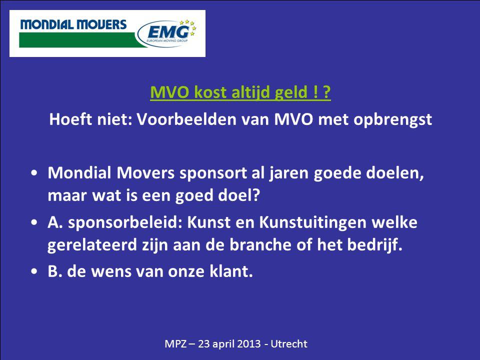 MPZ – 23 april 2013 - Utrecht MVO kost altijd geld ! ? Hoeft niet: Voorbeelden van MVO met opbrengst •Mondial Movers sponsort al jaren goede doelen, m