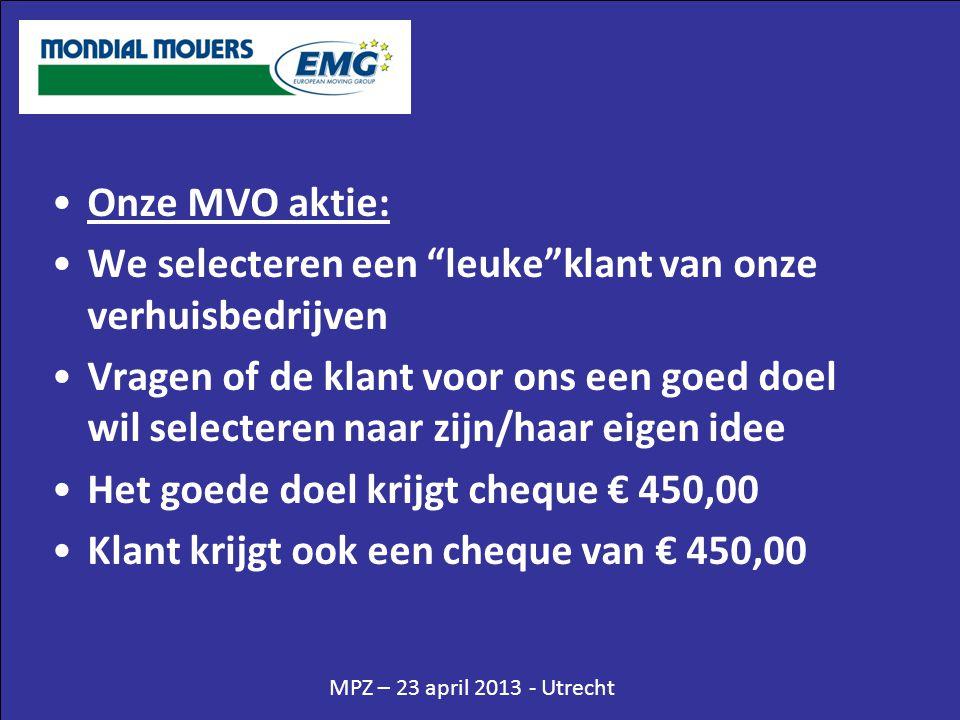 MPZ – 23 april 2013 - Utrecht •Onze MVO aktie: •We selecteren een leuke klant van onze verhuisbedrijven •Vragen of de klant voor ons een goed doel wil selecteren naar zijn/haar eigen idee •Het goede doel krijgt cheque € 450,00 •Klant krijgt ook een cheque van € 450,00