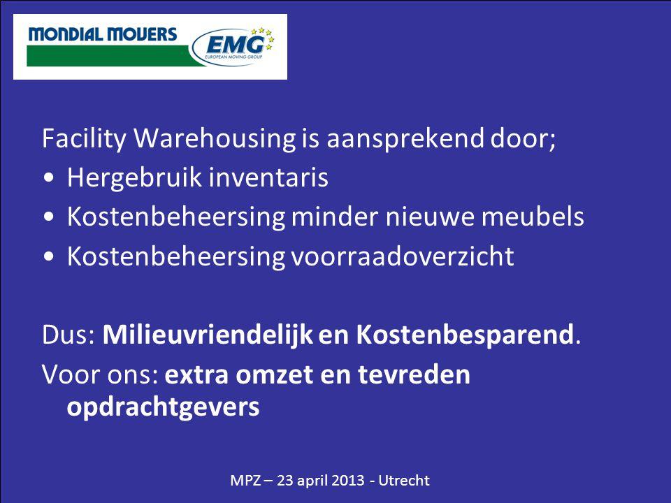 MPZ – 23 april 2013 - Utrecht Facility Warehousing is aansprekend door; •Hergebruik inventaris •Kostenbeheersing minder nieuwe meubels •Kostenbeheersing voorraadoverzicht Dus: Milieuvriendelijk en Kostenbesparend.