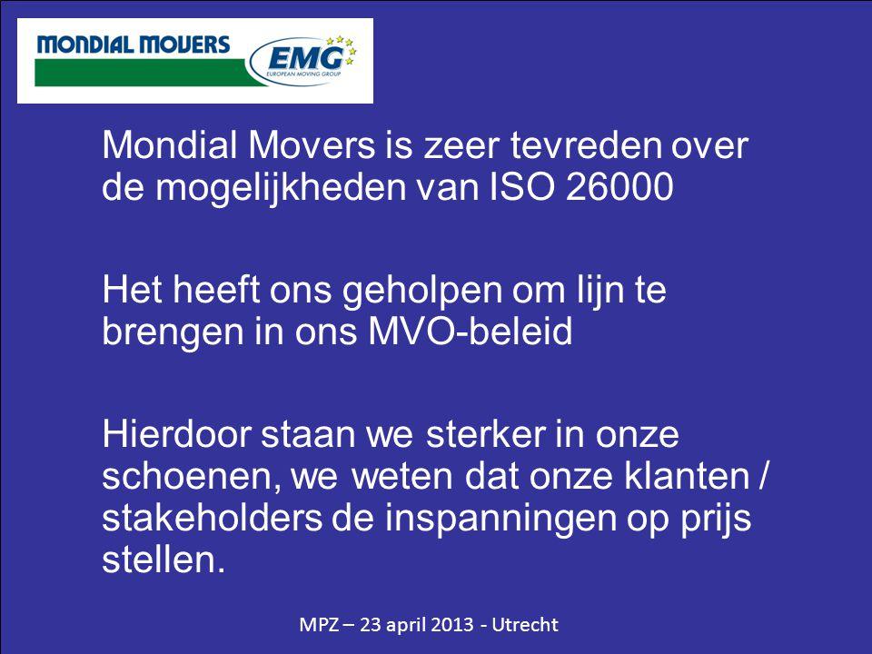 MPZ – 23 april 2013 - Utrecht Mondial Movers is zeer tevreden over de mogelijkheden van ISO 26000 Het heeft ons geholpen om lijn te brengen in ons MVO-beleid Hierdoor staan we sterker in onze schoenen, we weten dat onze klanten / stakeholders de inspanningen op prijs stellen.