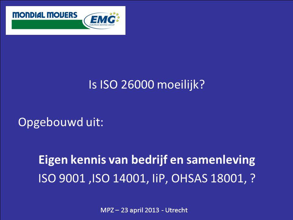 MPZ – 23 april 2013 - Utrecht Is ISO 26000 moeilijk? Opgebouwd uit: Eigen kennis van bedrijf en samenleving ISO 9001,ISO 14001, IiP, OHSAS 18001, ?