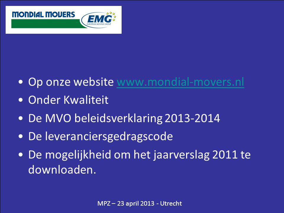 MPZ – 23 april 2013 - Utrecht •Op onze website www.mondial-movers.nlwww.mondial-movers.nl •Onder Kwaliteit •De MVO beleidsverklaring 2013-2014 •De leveranciersgedragscode •De mogelijkheid om het jaarverslag 2011 te downloaden.