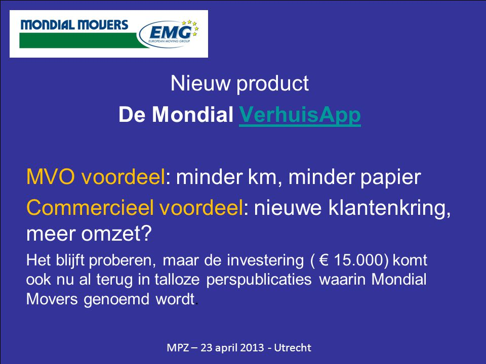 MPZ – 23 april 2013 - Utrecht Nieuw product De Mondial VerhuisAppVerhuisApp MVO voordeel: minder km, minder papier Commercieel voordeel: nieuwe klantenkring, meer omzet.