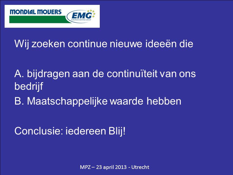 MPZ – 23 april 2013 - Utrecht Wij zoeken continue nieuwe ideeën die A. bijdragen aan de continuïteit van ons bedrijf B. Maatschappelijke waarde hebben