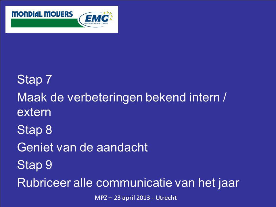 MPZ – 23 april 2013 - Utrecht Stap 7 Maak de verbeteringen bekend intern / extern Stap 8 Geniet van de aandacht Stap 9 Rubriceer alle communicatie van het jaar