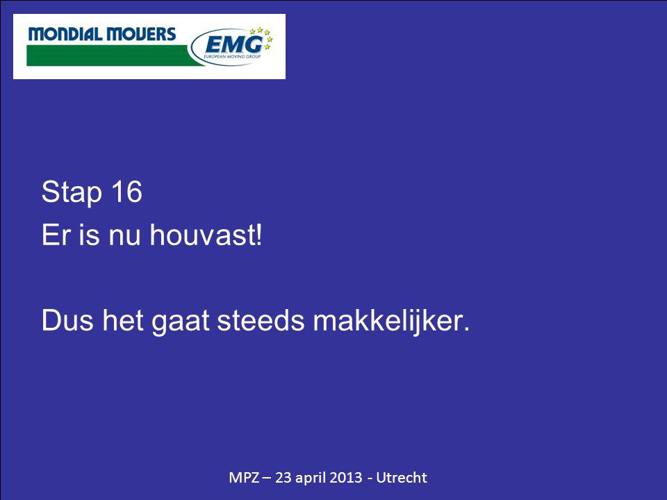 MPZ – 23 april 2013 - Utrecht Stap 16 Er is nu houvast! Dus het gaat steeds makkelijker.