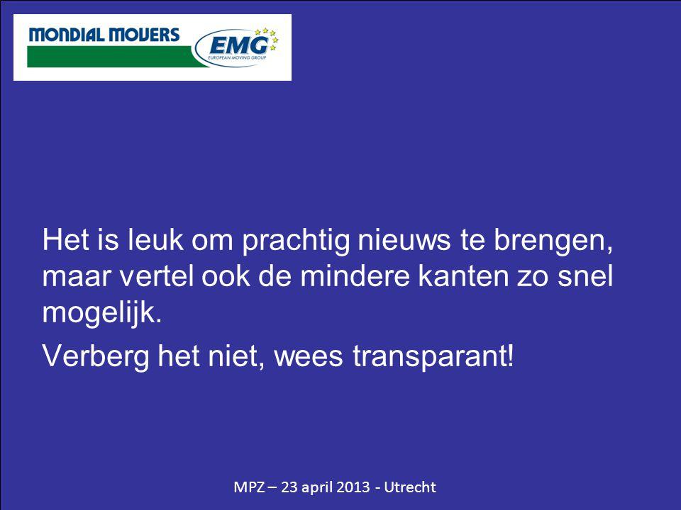 MPZ – 23 april 2013 - Utrecht Het is leuk om prachtig nieuws te brengen, maar vertel ook de mindere kanten zo snel mogelijk. Verberg het niet, wees tr