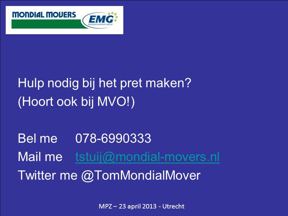 MPZ – 23 april 2013 - Utrecht Hulp nodig bij het pret maken? (Hoort ook bij MVO!) Bel me078-6990333 Mail me tstuij@mondial-movers.nltstuij@mondial-mov
