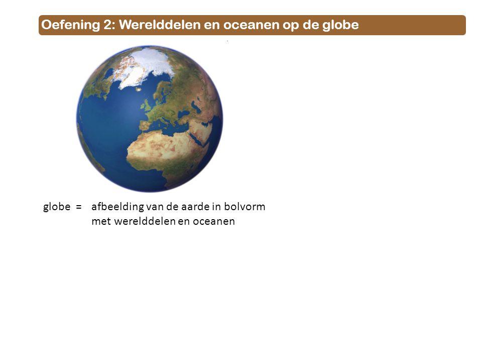 Oefening 2: Werelddelen en oceanen op de globe globe = afbeelding van de aarde in bolvorm met werelddelen en oceanen