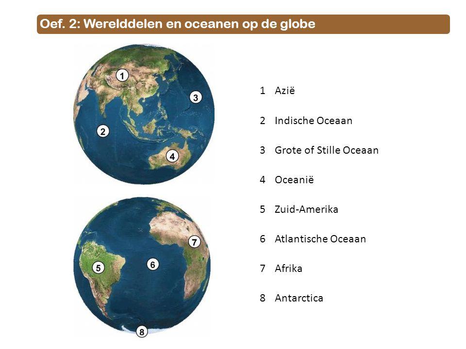 Oef. 2: Werelddelen en oceanen op de globe 1Azië 2Indische Oceaan 3Grote of Stille Oceaan 4Oceanië 5Zuid-Amerika 6Atlantische Oceaan 7Afrika 8Antarcti
