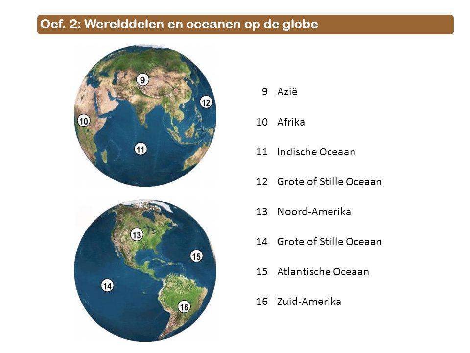 Oef. 2: Werelddelen en oceanen op de globe 9Azië 10Afrika 11Indische Oceaan 12Grote of Stille Oceaan 13Noord-Amerika 14Grote of Stille Oceaan 15Atlant